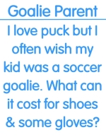 If you kid was a soccer goalie instead of a hockey goalie think of how much money you would save. This shirt is food for thought.