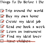 "A checklist of things to do lists fun stuff and ""have children"" crossed off the list. Great way to get the point across that you have to choose to give up your life for kids or give up kids so you can have a life."