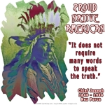 "Native Americans, like Chief Joseph of the Nez Perce tribe, have a way of putting much wisdom into few words! Quote: ""It does not require many words to speak the truth."" His photo is stylized to into a unique colorful design, as if seeing him in a dream."