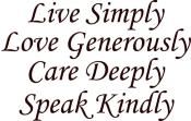 Live Simply, Love Generously, Care Deeply, Speak Kindly.  Words to live by every day.
