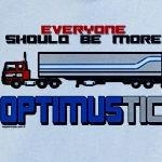 "Funny retro shirt design that reads, ""Everyone should be more optimustic"". 'Cause you know, we all need to be more optimistic, right?! I SAID, ""Right?""."