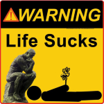 WARNING! Life Sucks. And this is straight from The Thinker.