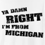 "You're no nonsense, straight forward, no messing - just like Michigan. Design features distressed text and 100% extra free attitude. ""Am I from Michigan? Ya Damn Right I'm From Michigan!"""