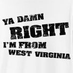 "You're no nonsense, straight forward, no messing - just like West Virginia. Design features distressed text and 100% extra free attitude. ""Am I from West Virginia? Ya Damn Right I'm From West Virginia!"""