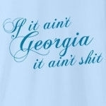 "I'll always remember the words of wisdom my grandmother used to tell me: ""If it ain't Georgia, it ain't shit."" These beautiful words were the inspiration for this shirt. And if anyone argues, remember: if it's on a t-shirt, it must be true."