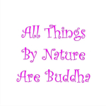 Buddha exists in all things. Our task is to find it. Buddha and nature are one once we awaken to that reality. Get great Buddhist gifts at Buddha's Gifts.