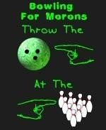 "Here's a zany bowling shirt design that will get some attention, and perhaps disrupt your opponents. It says: ""Bowling For Morons."" It shows an index finger pointing at a bowling ball, then at the bowling pins. Couldn't be more clear."