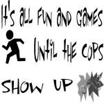 Ironic isn't it that the cops never think it's as fun or funny as you do. The police just don't get into some games that people play.