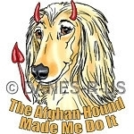 "The Afghan Hound Made me do it - Like ""The DEVIL made me do it"" only this devil is an Afghan with an evil grin red horns and demon tail. Doggy fun for all those things you do that you MUST blame on someone."