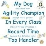My dog would have been agility champion except that I got lost in every class and sent my dog of course in record time because I'm definetly not a top handler. Everyone has a backyard champion. This design pokes fun at our deepest agility desires.