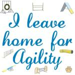 "Agility equipment surrounds ""I Leave Home for Agility."" If you are an agility addict you rarely spend time at home. Nearly every weekend you and your dog leave home to go to a dog agility trial. This design is on the front only."