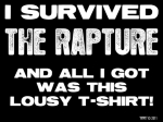 """I Survived The Rapture""  T-Shirts. Be the First (or Last) in your Neighborhood to wear this (soon to be) Collectible. ""You can't take it with you"", so you might as well buy a T-Shirt. ""Wear It Like There's No Tomorrow""."