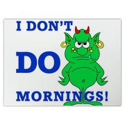 No, I do NOT do mornings well. So piss off!