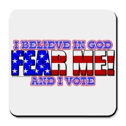 Let the morally ambiguous know that you are to be feared.  You believe in God and you vote too!  Just like our founding fathers!