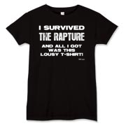 I Survived The Rapture and All I Got was this Lousy T-Shirt Women's T-Shirt. Designed by Boris. Be the First (or Last) in your Neighborhood to wear this (soon to be) Collectible. Wear It Like There's No Tomorrow. Available in 3 Colors.