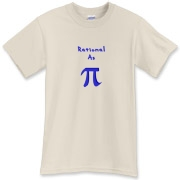 This clever Pi t-shirt says: Rational As Pi, with a big 3-D looking Pi symbol replacing the word Pi. Math students, of course, know that Pi is an irrational number.