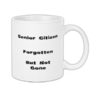 This zany elderly person coffee mug is for senior citizens. It turns the saying Gone, but not forgotten around to say: Forgotten, but not gone.